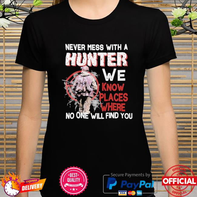 Never mess with a hunter we know places where no one will find you shirt