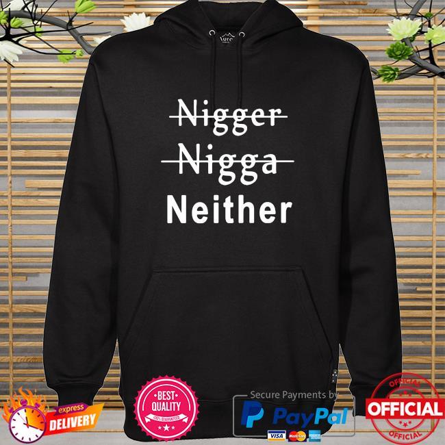 Nigger nigga neither hoodie