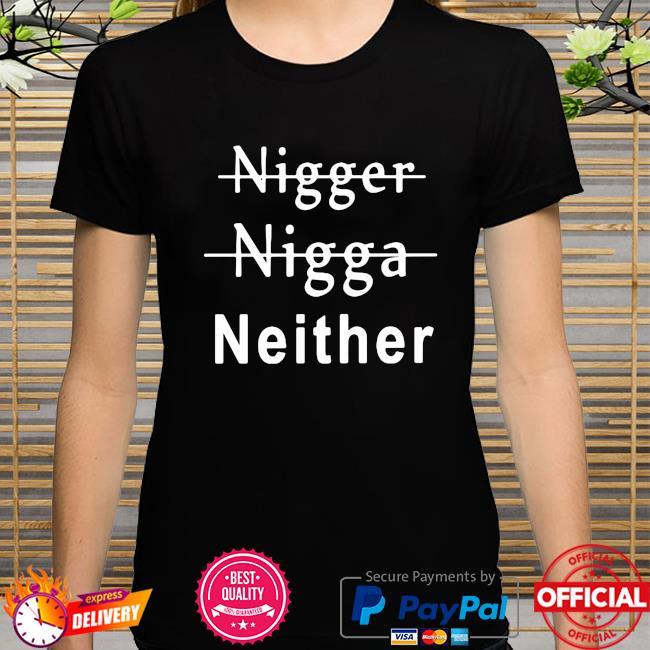 Nigger nigga neither shirt