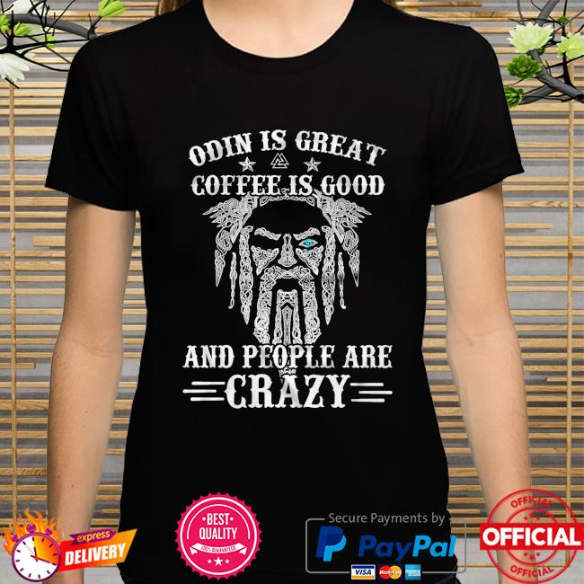 Odin is great coffee is good and people are crazy shirt