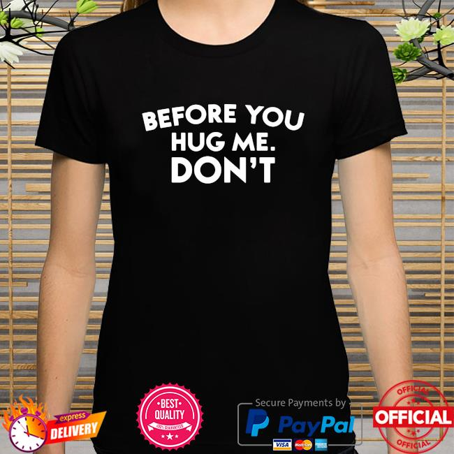 Official Before You Hug Me Don't Shirt