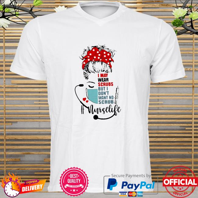 Official I may wear scrubs but I dont want no scrub Nurselife shirt