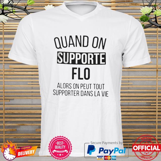 Official Quand On Supporte Flo Alors On Peut Tout Supporter Dans La Vie shirt