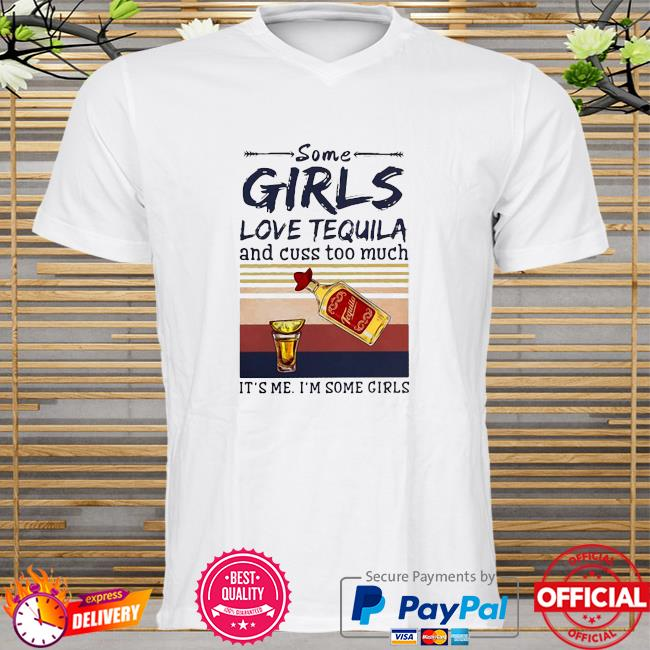 Official Some girls love tequila and cuss too much it's me i'm some girls shirt