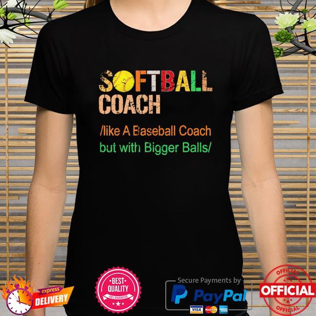 Softball coach like a baseball coach but with bigger balls shirt