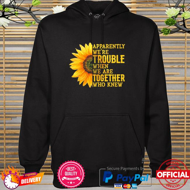 Sunflower apparently we're trouble when we're together who knew hoodie
