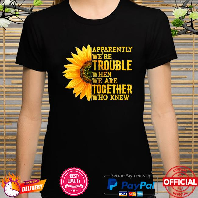 Sunflower apparently we're trouble when we're together who knew shirt