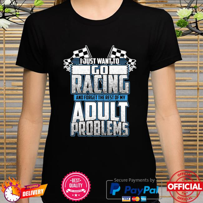 I just want to go racing and forget the rest of my adult problems shirt