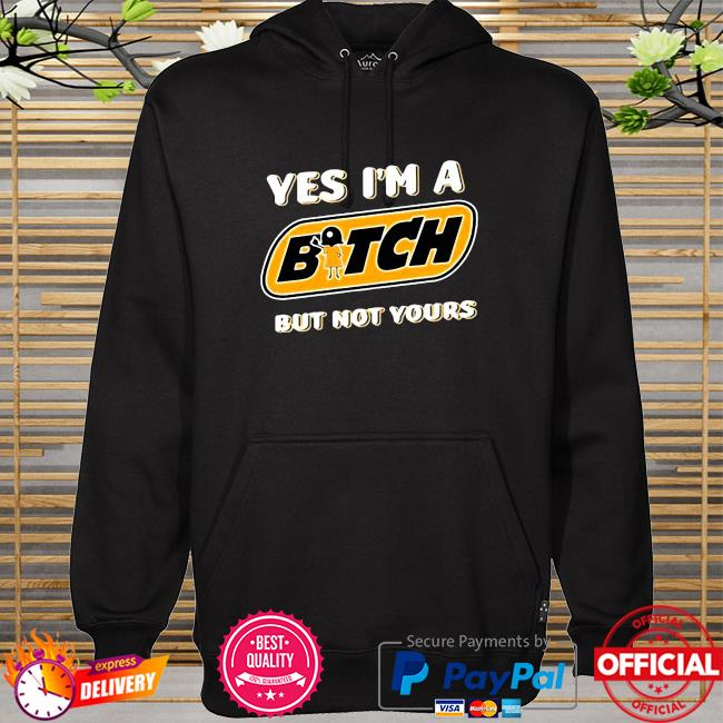 Yes I'm A Bitch But Not Yours hoodie
