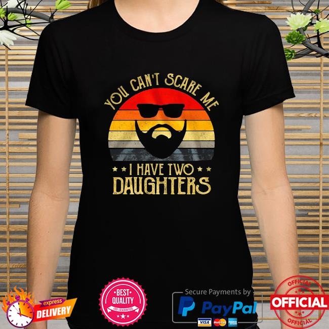 You Can't Scare Me I Have Two Daughters Vintage shirt