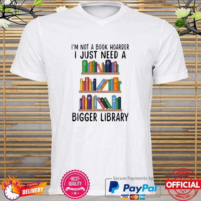 I'm not a book hoarder i just need a bigger library shirt