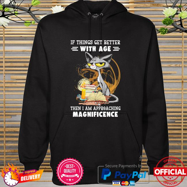 Black Cat if things get better with age the I am approaching magnificence hoodie