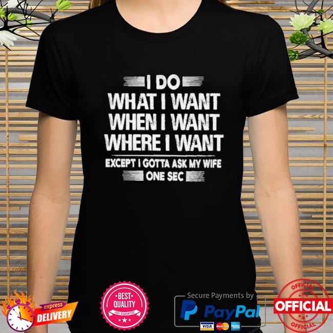 I do what I want except I gotta ask my wife one sec shirt