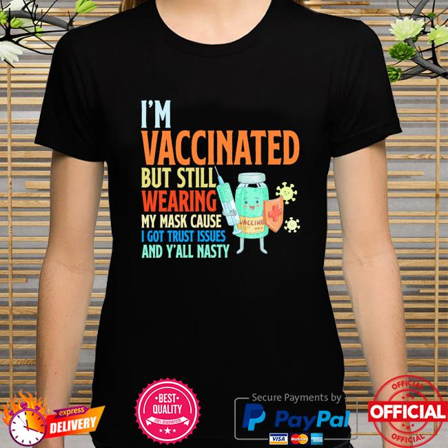 I'm Vaccinated but still wearing my mask cause I got trust issues and Y'all nasty shirt