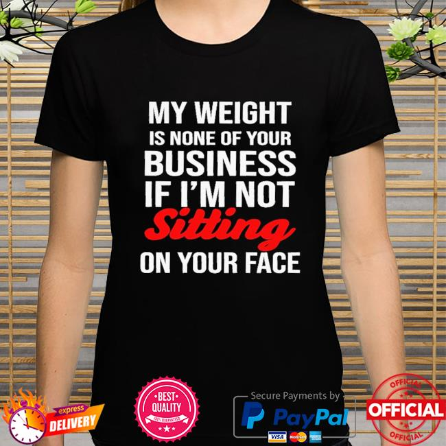 My weight is none of your business if I'm not sitting on your face shirt