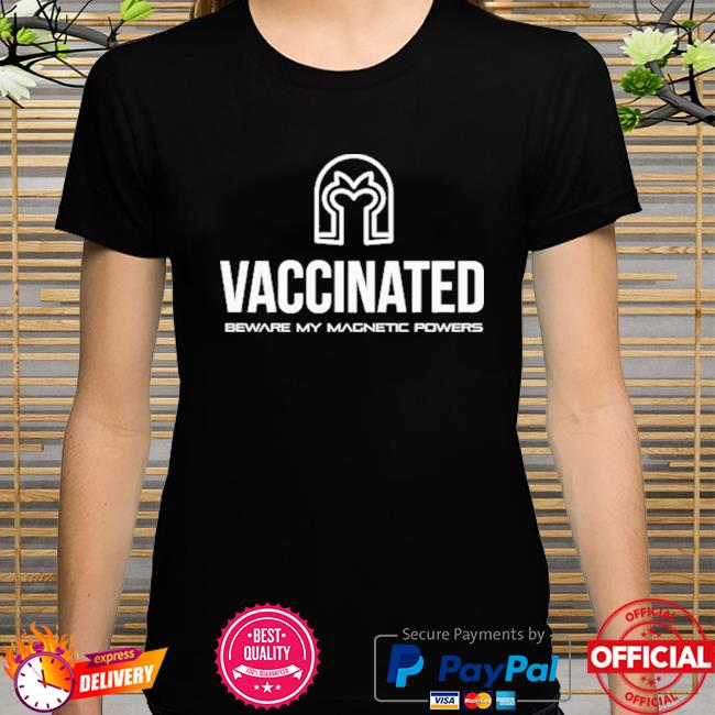 Vaccinated beware my magnetic powers shirt
