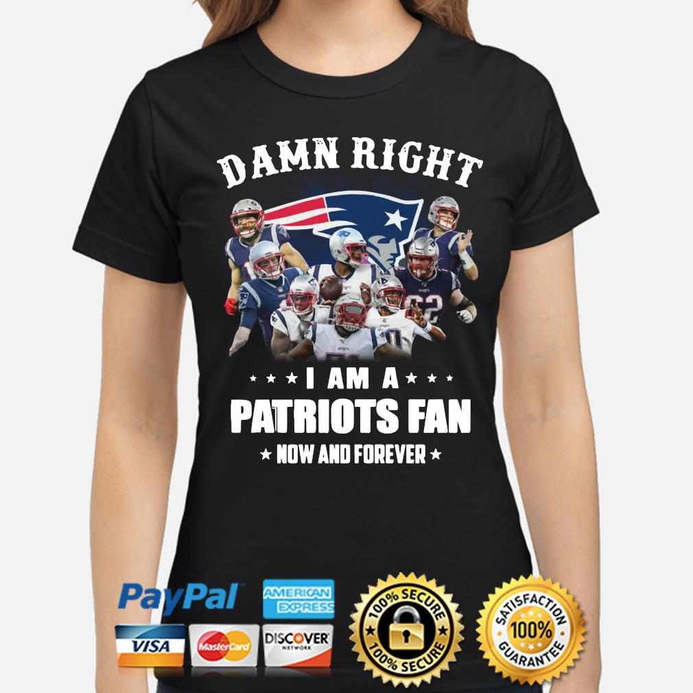 Damn right I am a Patriots fan now and forever s ladies-shirt