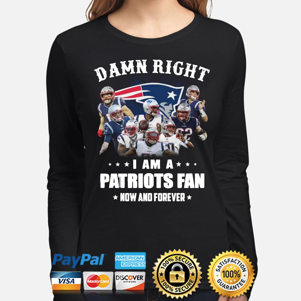 Damn right I am a Patriots fan now and forever s long-sleeve