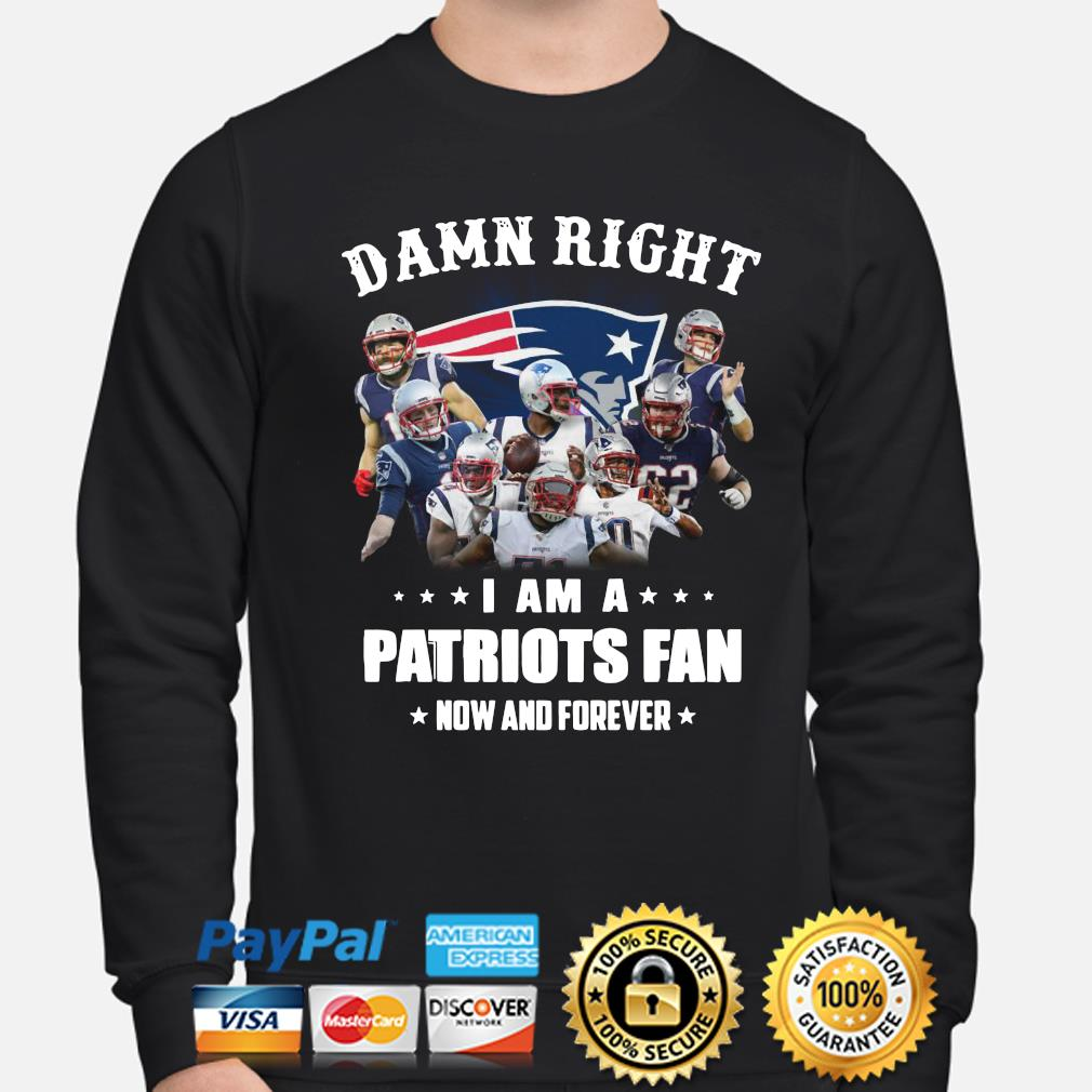 Damn right I am a Patriots fan now and forever s sweater