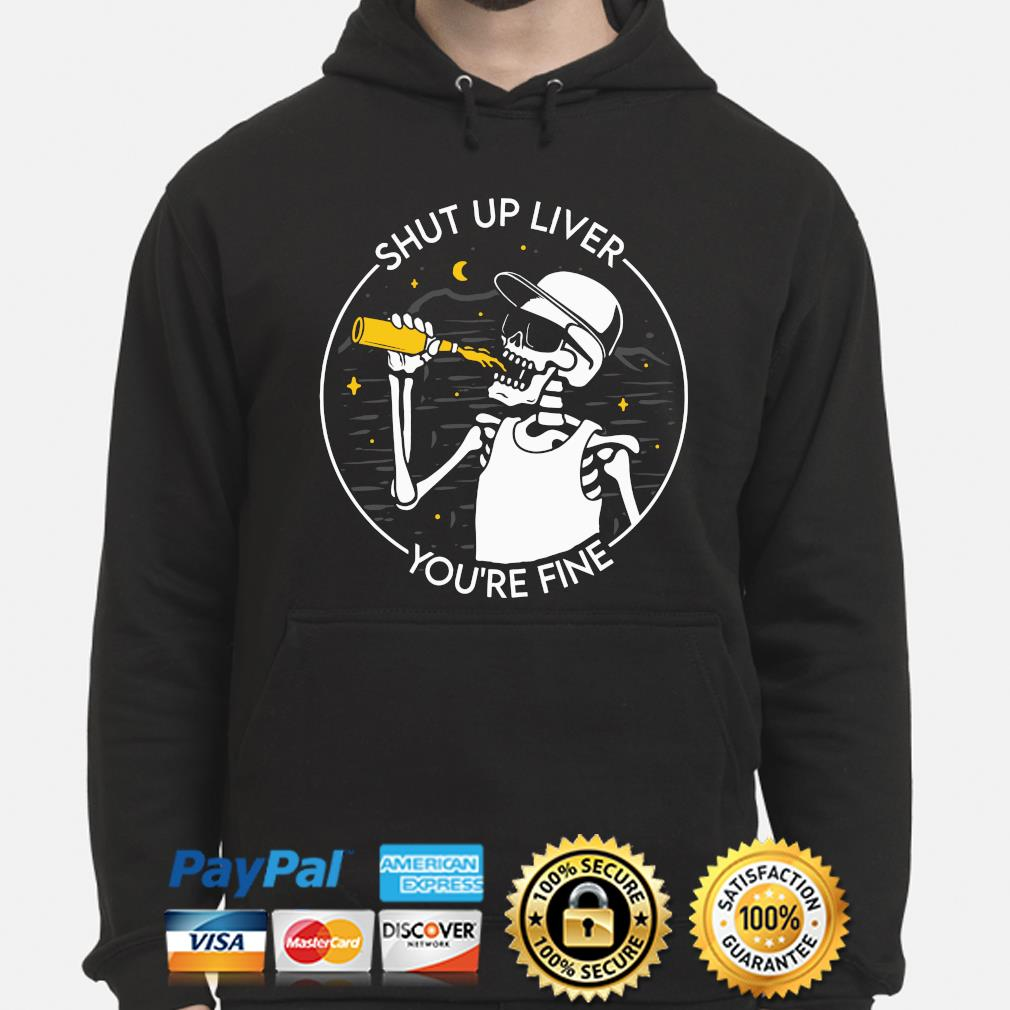 Skeleton drinking Shut up liver you're fine s hoodie