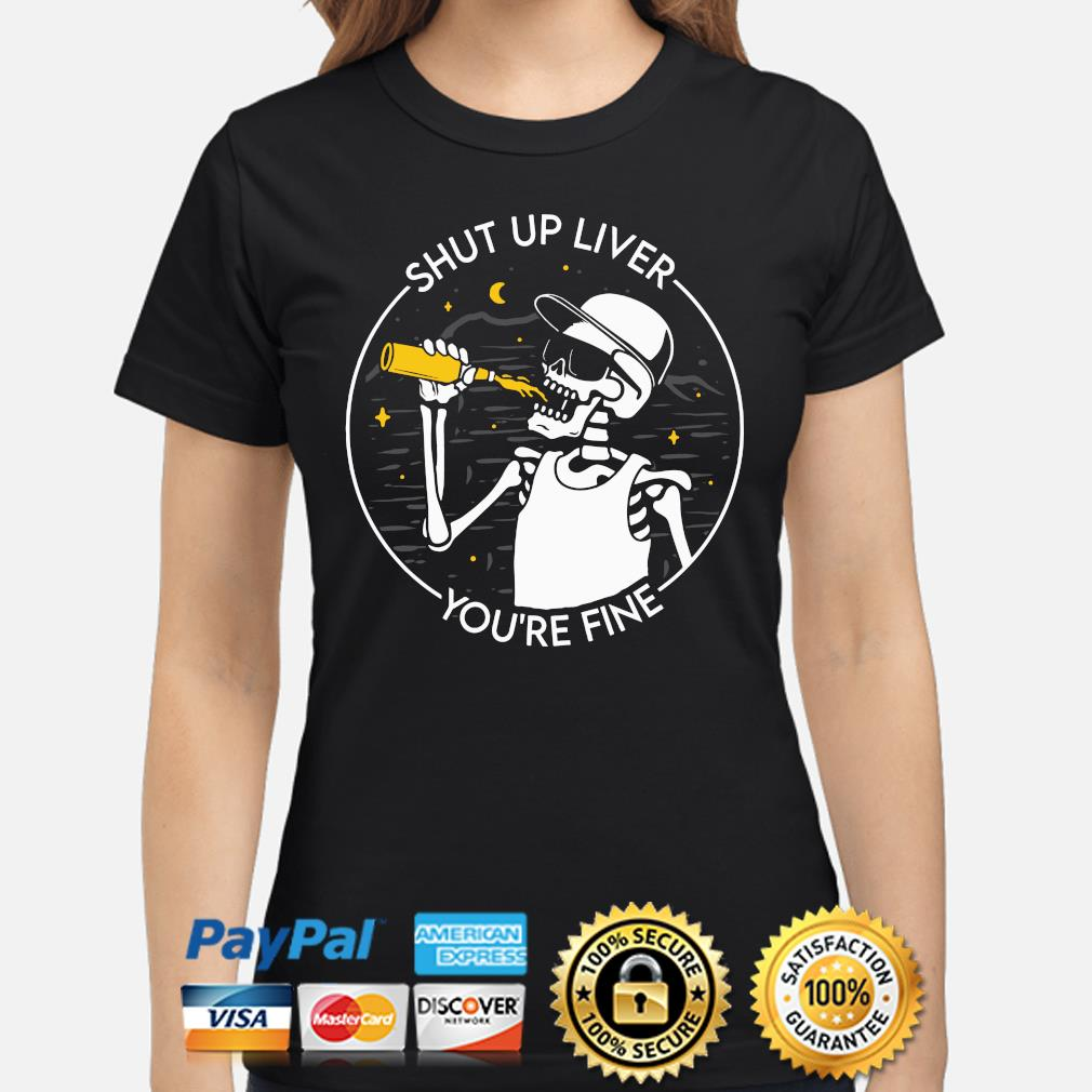 Skeleton drinking Shut up liver you're fine s ladies-shirt