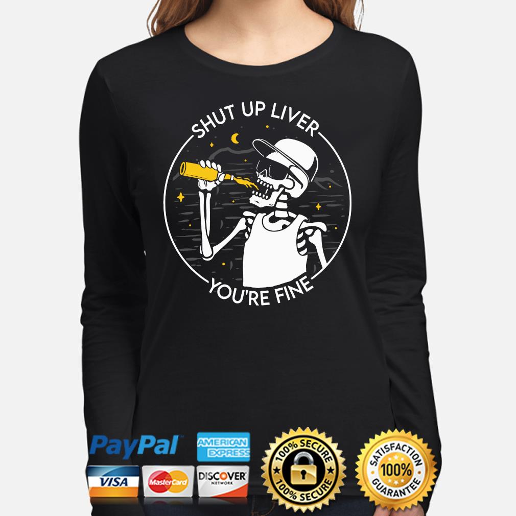 Skeleton drinking Shut up liver you're fine s long-sleeve