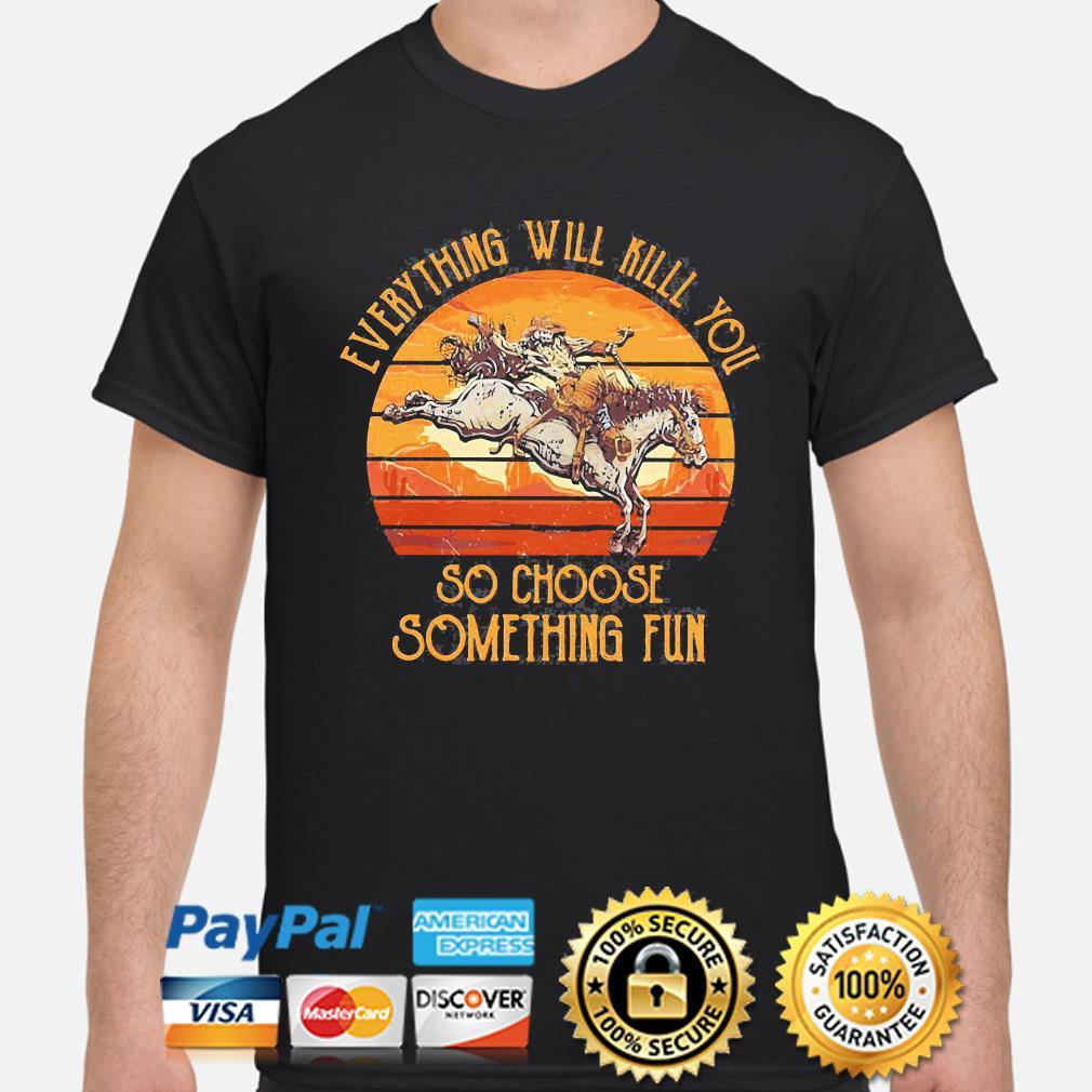 Horse everything will kill you so choose something fun vintage shirt